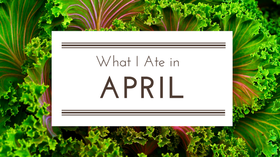 What I Ate in April