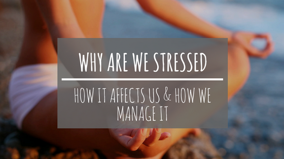 Why we are stressed? How it affects us and how to manage it…